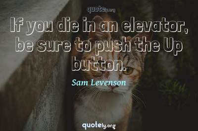 Photo Quote of If you die in an elevator, be sure to push the Up button.