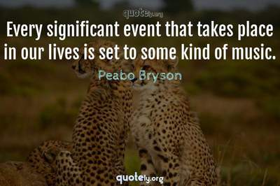 Photo Quote of Every significant event that takes place in our lives is set to some kind of music.