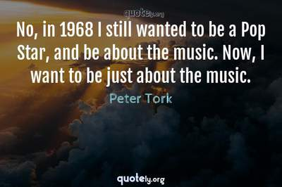 Photo Quote of No, in 1968 I still wanted to be a Pop Star, and be about the music. Now, I want to be just about the music.
