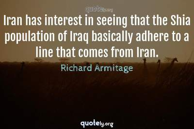 Photo Quote of Iran has interest in seeing that the Shia population of Iraq basically adhere to a line that comes from Iran.