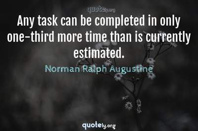 Photo Quote of Any task can be completed in only one-third more time than is currently estimated.