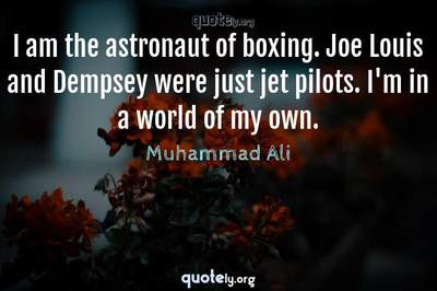 Photo Quote of I am the astronaut of boxing. Joe Louis and Dempsey were just jet pilots. I'm in a world of my own.