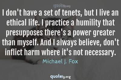 Photo Quote of I don't have a set of tenets, but I live an ethical life. I practice a humility that presupposes there's a power greater than myself. And I always believe, don't inflict harm where it's not necessary.
