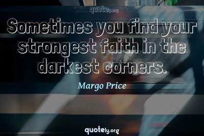 Photo Quote of Sometimes you find your strongest faith in the darkest corners.