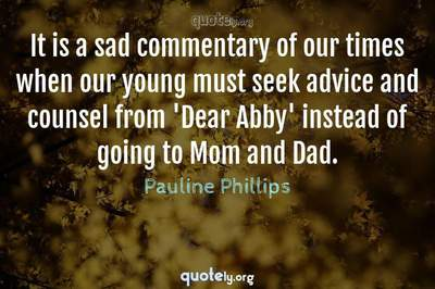 Photo Quote of It is a sad commentary of our times when our young must seek advice and counsel from 'Dear Abby' instead of going to Mom and Dad.