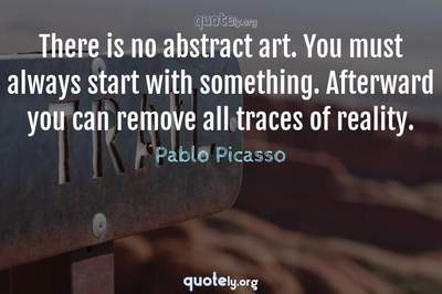 Photo Quote of There is no abstract art. You must always start with something. Afterward you can remove all traces of reality.