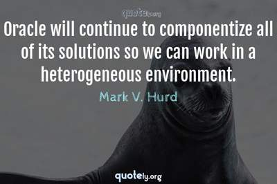 Photo Quote of Oracle will continue to componentize all of its solutions so we can work in a heterogeneous environment.