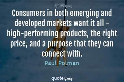 Photo Quote of Consumers in both emerging and developed markets want it all - high-performing products, the right price, and a purpose that they can connect with.