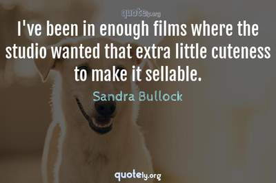Photo Quote of I've been in enough films where the studio wanted that extra little cuteness to make it sellable.