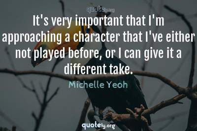 Photo Quote of It's very important that I'm approaching a character that I've either not played before, or I can give it a different take.