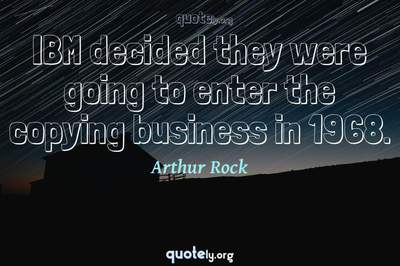 Photo Quote of IBM decided they were going to enter the copying business in 1968.