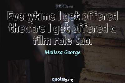 Photo Quote of Everytime I get offered theatre I get offered a film role too.