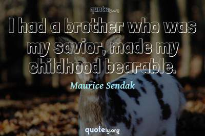 Photo Quote of I had a brother who was my savior, made my childhood bearable.