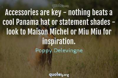 Photo Quote of Accessories are key - nothing beats a cool Panama hat or statement shades - look to Maison Michel or Miu Miu for inspiration.