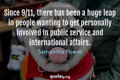 Photo Quote of Since 9/11, there has been a huge leap in people wanting to get personally involved in public service and international affairs.