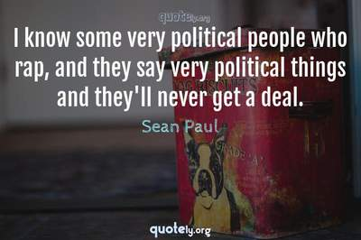Photo Quote of I know some very political people who rap, and they say very political things and they'll never get a deal.