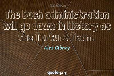Photo Quote of The Bush administration will go down in history as the Torture Team.