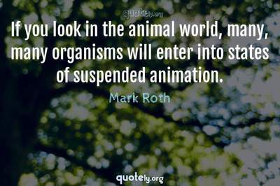 Photo Quote of If you look in the animal world, many, many organisms will enter into states of suspended animation.