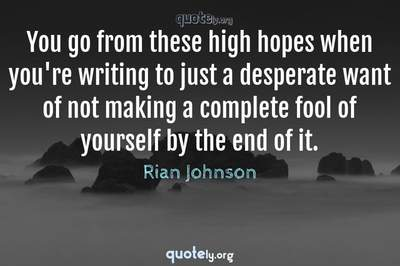 Photo Quote of You go from these high hopes when you're writing to just a desperate want of not making a complete fool of yourself by the end of it.