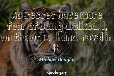 Photo Quote of Actresses have more fear of being disliked. I, on the other hand, revel in it.