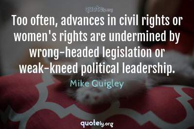Photo Quote of Too often, advances in civil rights or women's rights are undermined by wrong-headed legislation or weak-kneed political leadership.