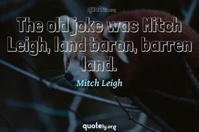 Photo Quote of The old joke was Mitch Leigh, land baron, barren land.