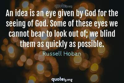 Photo Quote of An idea is an eye given by God for the seeing of God. Some of these eyes we cannot bear to look out of; we blind them as quickly as possible.