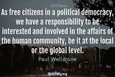 Photo Quote of As free citizens in a political democracy, we have a responsibility to be interested and involved in the affairs of the human community, be it at the local or the global level.