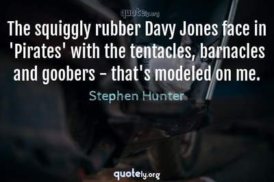 Photo Quote of The squiggly rubber Davy Jones face in 'Pirates' with the tentacles, barnacles and goobers - that's modeled on me.