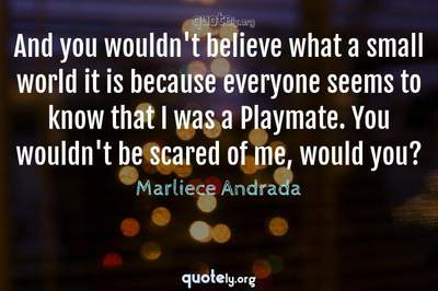 Photo Quote of And you wouldn't believe what a small world it is because everyone seems to know that I was a Playmate. You wouldn't be scared of me, would you?