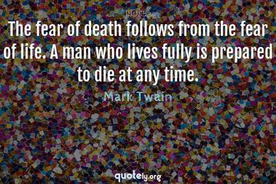 Photo Quote of The fear of death follows from the fear of life. A man who lives fully is prepared to die at any time.
