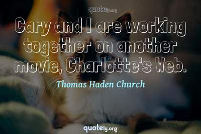 Photo Quote of Cary and I are working together on another movie, Charlotte's Web.