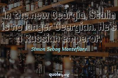 Photo Quote of In the new Georgia, Stalin is no longer Georgian. He's a Russian emperor.