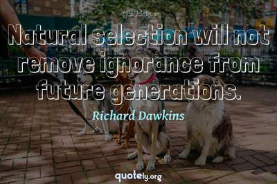 Photo Quote of Natural selection will not remove ignorance from future generations.