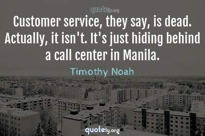Photo Quote of Customer service, they say, is dead. Actually, it isn't. It's just hiding behind a call center in Manila.