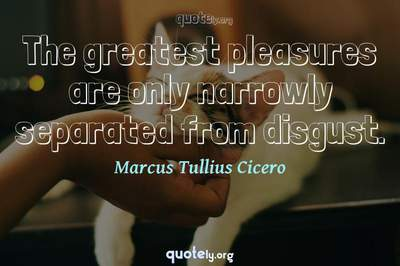 Photo Quote of The greatest pleasures are only narrowly separated from disgust.