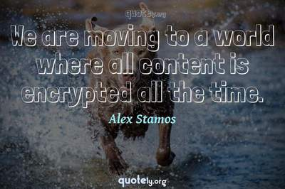 Photo Quote of We are moving to a world where all content is encrypted all the time.