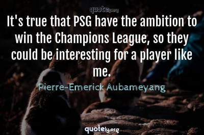 Photo Quote of It's true that PSG have the ambition to win the Champions League, so they could be interesting for a player like me.