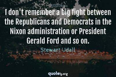 Photo Quote of I don't remember a big fight between the Republicans and Democrats in the Nixon administration or President Gerald Ford and so on.