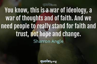 Photo Quote of You know, this is a war of ideology, a war of thoughts and of faith. And we need people to really stand for faith and trust, not hope and change.