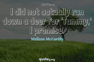 Photo Quote of I did not actually run down a deer for 'Tammy,' I promise.