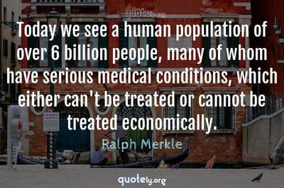 Photo Quote of Today we see a human population of over 6 billion people, many of whom have serious medical conditions, which either can't be treated or cannot be treated economically.