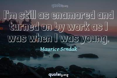 Photo Quote of I'm still as enamored and turned on by work as I was when I was young.
