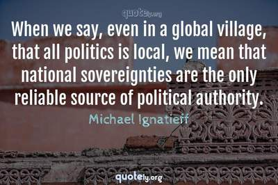 Photo Quote of When we say, even in a global village, that all politics is local, we mean that national sovereignties are the only reliable source of political authority.