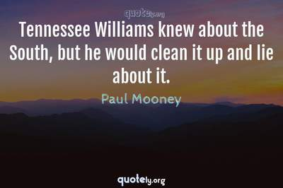 Photo Quote of Tennessee Williams knew about the South, but he would clean it up and lie about it.