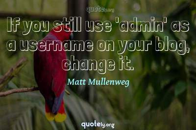 Photo Quote of If you still use 'admin' as a username on your blog, change it.