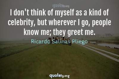 Photo Quote of I don't think of myself as a kind of celebrity, but wherever I go, people know me; they greet me.