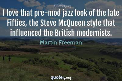 Photo Quote of I love that pre-mod jazz look of the late Fifties, the Steve McQueen style that influenced the British modernists.