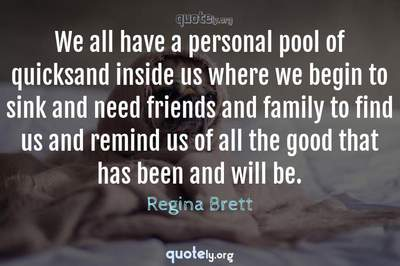 Photo Quote of We all have a personal pool of quicksand inside us where we begin to sink and need friends and family to find us and remind us of all the good that has been and will be.