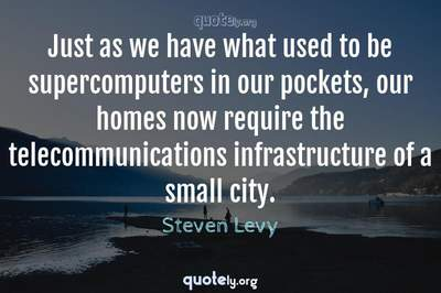 Photo Quote of Just as we have what used to be supercomputers in our pockets, our homes now require the telecommunications infrastructure of a small city.
